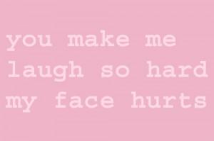 you make me laugh so hard my face hurts