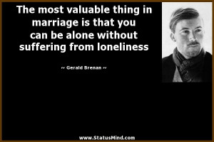 The most valuable thing in marriage is that you can be alone without ...