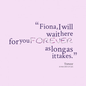 Quotes Picture: fiona, i will wait here for you forever as long as it ...