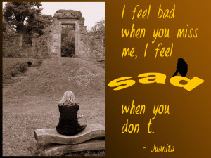"""Feel Bad When You Miss Me, I Feel Sad When You Don't """" - Juanita ..."""