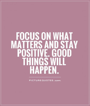 Focus on what matters and stay positive. Good things will happen ...
