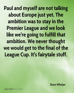 Paul and myself are not talking about Europe just yet. The ambition ...