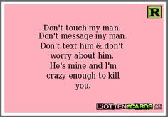 Don't touch my man. Don't message my man. Don't text him & don't worry ...