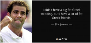 ... Greek wedding, but I have a lot of fat Greek friends. - Pete Sampras