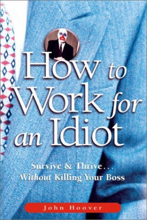 How to Work for an Idiot: Survive & Thrive-- Without Killing Your Boss