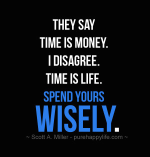 Life Quote: They say Time is Money. I disagree. Time is Life. Spend ...