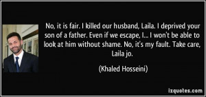 ... shame. No, it's my fault. Take care, Laila jo. - Khaled Hosseini