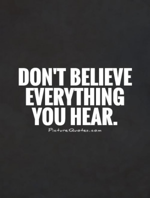 Don't believe everything you hear. Picture Quote #1