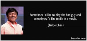 ... the bad guy and sometimes I'd like to die in a movie. - Jackie Chan