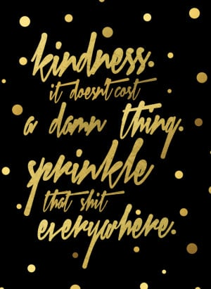 Kindness. It doesn't cost a damn thing. Sprinkle that shit everywhere ...