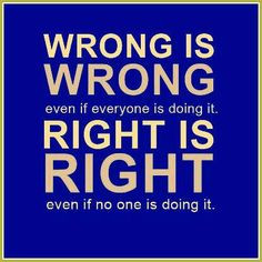 Wrong is wrong...even if everyone is doing it. Right is right...even ...