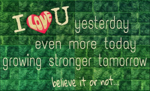 Love U yesterday even more today growing stronger tomorrow believe ...
