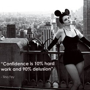 Confidence is 10% hard work and 90% delusion.