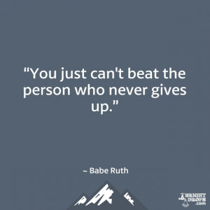 "You just can't beat the person who never gives up."" ~ Babe Ruth"