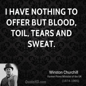 have nothing to offer but blood, toil, tears and sweat.