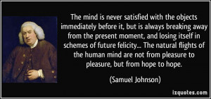 The mind is never satisfied with the objects immediately before it ...