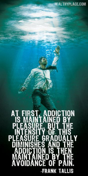 Quote on addictions: At first, addiction is maintained by pleasure ...
