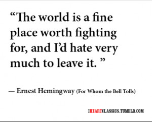 The world is a fine place worth fighting for, and i'd hate very much ...