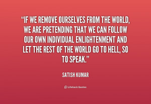 If we remove ourselves from the world, we are pretending that we can ...