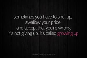 growing up sometimes you have to shut up swallow your pride and accept ...