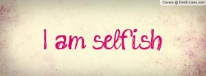 am selfish Profile Facebook Covers