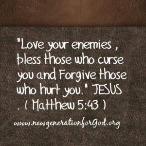 ... those who curse you and forgive those who hurt you. ~ Matthew 5:43