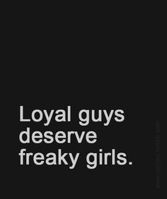 loyal guys deserve freaky girls now i just need to find someone loyal ...