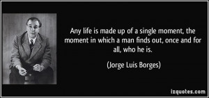 Any life is made up of a single moment, the moment in which a man ...