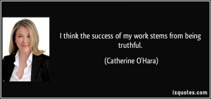... the success of my work stems from being truthful. - Catherine O'Hara