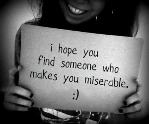hope you find someone who makes you miserable :)