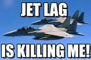 Dont Know Son : Jetlag, Jet Lag, Is Killing Me! - by Anonymous