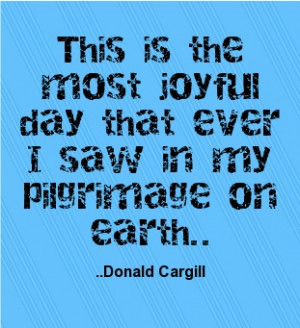 ... joyful day that ever I saw in my pilgrimage on earth. Donald Cargill