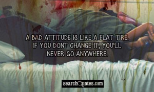 bad attitude is like a flat tire. If you dont change it, you'll ...