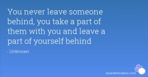 never leave someone behind, you take a part of them with you and leave ...