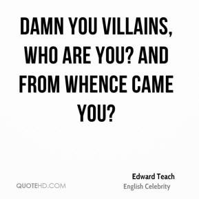... Teach - Damn you villains, who are you? And from whence came you