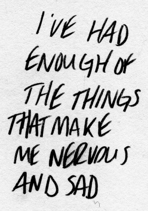 ve had enough of the things that make me nervous and sad.