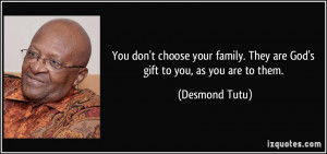 You don't choose your family. They are God's gift to you, as you are ...