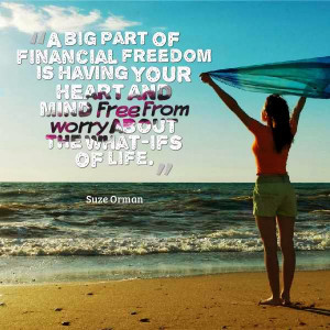big part of financial freedom is your heart and mind free