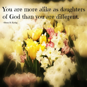You are more alike as daughters of God than you are different. Henry B ...