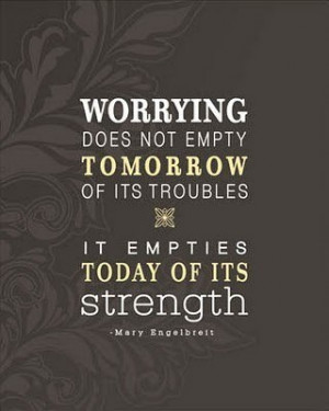 Worrying doez not empty tomorrow of its troubles, it empties today of ...