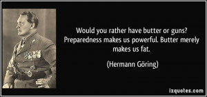 ... makes us powerful. Butter merely makes us fat. - Hermann Göring