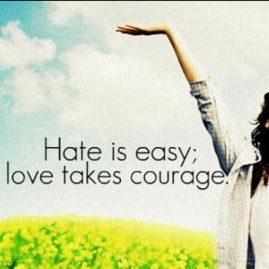Hate is easy; love takes courage.