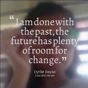 Quotes Picture: i am done with the past, the future has plenty of room ...