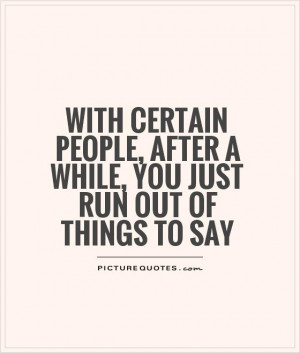 With certain people, after a while, you just run out of things to say ...