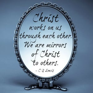 Christ works on us through each other. We are mirrors of Christ to ...