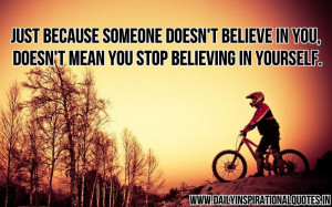 someone doesn't believe in you, doesn't mean you stop believing ...