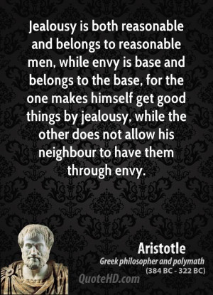 Jealousy is both reasonable and belongs to reasonable men, while envy ...