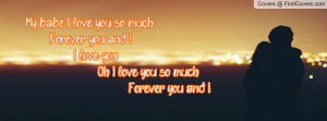 My babe, I love you so much Forever you and I I love you Oh I love you ...