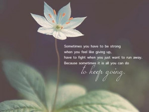 Sometimes you have to be strong when you feel like giving up, have to ...