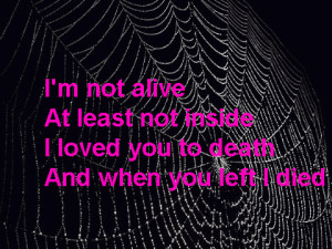 ... at least not inside I loved you to death and when you left I died